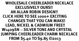 <BR>      WHOLESALE CHEERLEADER NECKLACE<bR>                 EXCLUSIVELY OURS!! <Br>            AN ALLAN ROBIN DESIGN!! <BR>   CLICK HERE TO SEE 1000+ EXCITING <BR>         CHANGES THAT YOU CAN MAKE! <BR>      LEAD, NICKEL & CADMIUM FREE!! <BR>  W1409SN - SILVER TONE AND CRYSTAL <BR> JUMPING CHEERLEADER CHARM NECKLACE <BR>          FROM $5.40 TO $9.85 ©2013