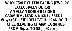 "<BR>      WHOLESALE CHEERLEADING JEWELRY<bR>                 EXCLUSIVELY OURS!! <BR>            AN ALLAN ROBIN DESIGN!! <BR>      CADMIUM, LEAD & NICKEL FREE!! <BR> W1425SE - ""IF I BELIEVE IT, I CAN DO IT!"" <Br>        CHEERLEADING CHARM EARRINGS <BR>          FROM $4.50 TO $8.35 �13"