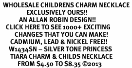 <br>  WHOLESALE CHILDRENS CHARM NECKLACE <bR>                  EXCLUSIVELY OURS!! <BR>             AN ALLAN ROBIN DESIGN!! <BR>    CLICK HERE TO SEE 1000+ EXCITING <BR>          CHANGES THAT YOU CAN MAKE! <BR>       CADMIUM, LEAD & NICKEL FREE!! <BR>      W1434SN - SILVER TONE PRINCESS <BR>       TIARA CHARM & CHILDS NECKLACE <BR>            FROM $4.50 TO $8.35 ©2013