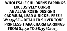 <br>      WHOLESALE CHILDRENS EARRINGS <bR>                EXCLUSIVELY OURS!! <BR>           AN ALLAN ROBIN DESIGN!! <BR>     CADMIUM, LEAD & NICKEL FREE!! <BR>    W1434SE - DETAILED SILVER TONE <Br>     PRINCESS TIARA CHARM EARRINGS <BR>         FROM $4.50 TO $8.35 �13