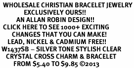 <BR>  WHOLESALE CHRISTIAN BRACELET JEWELRY<bR>                EXCLUSIVELY OURS!! <Br>           AN ALLAN ROBIN DESIGN!! <BR>  CLICK HERE TO SEE 1000+ EXCITING <BR>        CHANGES THAT YOU CAN MAKE! <BR>     LEAD, NICKEL & CADMIUM FREE!! <BR> W1437SB - SILVER TONE STYLISH CLEAR <BR>    CRYSTAL CROSS CHARM & BRACELET <BR>         FROM $5.40 TO $9.85 ©2013