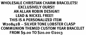 <br> WHOLESALE CHRISTIAN CHARM BRACELETS! <Br>                     EXCLUSIVELY OURS!!<Br>                AN ALLAN ROBIN DESIGN!!<Br>                  LEAD & NICKEL FREE!! <BR>           THIS IS A PERSONALIZED ITEM <Br>   W20842B - SILVER TONE LOBSTER CLASP <BR> COMMUNION THEMED CUSTOM YEAR BRACELET <BR>           FROM $9.00 TO $20.00 �13