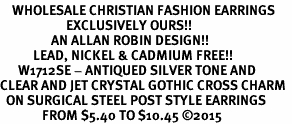 <BR>    WHOLESALE CHRISTIAN FASHION EARRINGS  <bR>                      EXCLUSIVELY OURS!!  <Br>                 AN ALLAN ROBIN DESIGN!!  <BR>           LEAD, NICKEL & CADMIUM FREE!!  <BR>      W1712SE - ANTIQUED SILVER TONE AND  <BR>CLEAR AND JET CRYSTAL GOTHIC CROSS CHARM  <BR>  ON SURGICAL STEEL POST STYLE EARRINGS <BR>              FROM $5.40 TO $10.45 �15