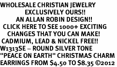 "<BR>WHOLESALE CHRISTIAN JEWELRY<bR>                 EXCLUSIVELY OURS!!<BR>           AN ALLAN ROBIN DESIGN!!<BR>  CLICK HERE TO SEE 1000+ EXCITING<BR>     CHANGES THAT YOU CAN MAKE!<BR> CADMIUM, LEAD & NICKEL FREE!! <BR>W1313SE - ROUND SILVER TONE <BR>""PEACE ON EARTH"" CHRISTMAS CHARM <BR>EARRINGS FROM $4.50 TO $8.35 ©2012"