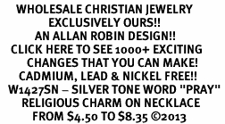 "<br>      WHOLESALE CHRISTIAN JEWELRY<bR>                  EXCLUSIVELY OURS!! <BR>             AN ALLAN ROBIN DESIGN!! <BR>    CLICK HERE TO SEE 1000+ EXCITING <BR>          CHANGES THAT YOU CAN MAKE! <BR>       CADMIUM, LEAD & NICKEL FREE!! <BR>   W1427SN - SILVER TONE WORD ""PRAY"" <Br>        RELIGIOUS CHARM ON NECKLACE <BR>            FROM $4.50 TO $8.35 ©2013"