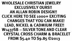 <BR>  WHOLESALE CHRISTIAN JEWELRY <bR>                EXCLUSIVELY OURS!! <Br>           AN ALLAN ROBIN DESIGN!! <BR>  CLICK HERE TO SEE 1000+ EXCITING <BR>        CHANGES THAT YOU CAN MAKE! <BR>     LEAD, NICKEL & CADMIUM FREE!! <BR>  W1437SB - SILVER TONE AND CLEAR <BR>    CRYSTAL CROSS CHARM & BRACELET <BR>         FROM $5.40 TO $9.85 ©2013