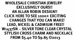 <BR>      WHOLESALE CHRISTIAN JEWELRY <bR>                   EXCLUSIVELY OURS!! <Br>              AN ALLAN ROBIN DESIGN!! <BR>     CLICK HERE TO SEE 1000+ EXCITING <BR>           CHANGES THAT YOU CAN MAKE! <BR>        LEAD, NICKEL & CADMIUM FREE!! <BR>  W1437SN - SILVER TONE CLEAR CRYSTAL <BR>     STYLISH CROSS CHARM AND NECKLACE <BR>            FROM $5.40 TO $9.85 ©2013