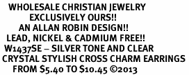 <BR>    WHOLESALE CHRISTIAN JEWELRY <bR>              EXCLUSIVELY OURS!! <Br>         AN ALLAN ROBIN DESIGN!! <BR>   LEAD, NICKEL & CADMIUM FREE!! <BR>  W1437SE - SILVER TONE AND CLEAR <BR> CRYSTAL STYLISH CROSS CHARM EARRINGS <BR>      FROM $5.40 TO $10.45 �13