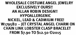 <BR>      WHOLESALE COSTUME ANGEL JEWELRY <BR>                   EXCLUSIVELY OURS!!    <Br>              AN ALLAN ROBIN DESIGN!!    <br>                       HYPOALLERGENIC <BR>         NICKEL, LEAD & CADMIUM FREE!    <BR> W1795B2 - JET CRYSTAL ANGEL CHARM ON <BR>    CHAIN LINK LOBSTER CLASP BRACELET <BR>           FROM $7.90 TO $12.50 �15