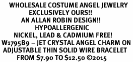 <BR>      WHOLESALE COSTUME ANGEL JEWELRY <BR>                   EXCLUSIVELY OURS!!    <Br>              AN ALLAN ROBIN DESIGN!!    <br>                       HYPOALLERGENIC <BR>         NICKEL, LEAD & CADMIUM FREE!    <BR> W1795B9 - JET CRYSTAL ANGEL CHARM ON <BR>  ADJUSTABLE THIN SOLID WIRE BRACELET <BR>           FROM $7.90 TO $12.50 �15