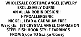 <BR>      WHOLESALE COSTUME ANGEL JEWELRY <BR>                   EXCLUSIVELY OURS!!    <Br>              AN ALLAN ROBIN DESIGN!!    <br>                       HYPOALLERGENIC  <BR>         NICKEL, LEAD & CADMIUM FREE!     <BR> W1795E1- JET CRYSTAL ANGEL CHARMS ON  <BR>       STEEL FISH HOOK STYLE EARRINGS  <BR>           FROM $7.90 TO $12.50 �15