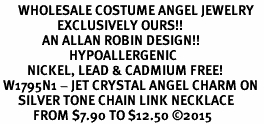 <BR>      WHOLESALE COSTUME ANGEL JEWELRY <BR>                   EXCLUSIVELY OURS!!    <Br>              AN ALLAN ROBIN DESIGN!!    <br>                       HYPOALLERGENIC <BR>         NICKEL, LEAD & CADMIUM FREE!    <BR> W1795N1 - JET CRYSTAL ANGEL CHARM ON  <BR>      SILVER TONE CHAIN LINK NECKLACE <BR>           FROM $7.90 TO $12.50 �15