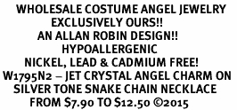 <BR>      WHOLESALE COSTUME ANGEL JEWELRY <BR>                   EXCLUSIVELY OURS!!    <Br>              AN ALLAN ROBIN DESIGN!!    <br>                       HYPOALLERGENIC <BR>         NICKEL, LEAD & CADMIUM FREE!    <BR> W1795N2 - JET CRYSTAL ANGEL CHARM ON  <BR>     SILVER TONE SNAKE CHAIN NECKLACE <BR>           FROM $7.90 TO $12.50 ©2015