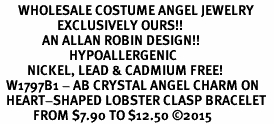 <BR>      WHOLESALE COSTUME ANGEL JEWELRY  <BR>                   EXCLUSIVELY OURS!!     <Br>              AN ALLAN ROBIN DESIGN!!    <br>                       HYPOALLERGENIC  <BR>         NICKEL, LEAD & CADMIUM FREE!     <BR>  W1797B1 - AB CRYSTAL ANGEL CHARM ON  <BR>  HEART-SHAPED LOBSTER CLASP BRACELET  <BR>           FROM $7.90 TO $12.50 �15