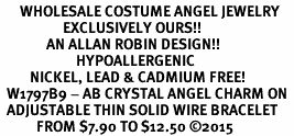 <BR>      WHOLESALE COSTUME ANGEL JEWELRY  <BR>                   EXCLUSIVELY OURS!!     <Br>              AN ALLAN ROBIN DESIGN!!    <br>                       HYPOALLERGENIC  <BR>         NICKEL, LEAD & CADMIUM FREE!     <BR>  W1797B9 - AB CRYSTAL ANGEL CHARM ON  <BR>  ADJUSTABLE THIN SOLID WIRE BRACELET  <BR>           FROM $7.90 TO $12.50 �15