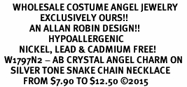 <BR>      WHOLESALE COSTUME ANGEL JEWELRY  <BR>                   EXCLUSIVELY OURS!!     <Br>              AN ALLAN ROBIN DESIGN!!    <br>                       HYPOALLERGENIC  <BR>         NICKEL, LEAD & CADMIUM FREE!     <BR>  W1797N2 - AB CRYSTAL ANGEL CHARM ON  <BR>     SILVER TONE SNAKE CHAIN NECKLACE  <BR>           FROM $7.90 TO $12.50 �15