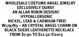 <BR>      WHOLESALE COSTUME ANGEL JEWELRY  <BR>                   EXCLUSIVELY OURS!!     <Br>              AN ALLAN ROBIN DESIGN!!    <br>                       HYPOALLERGENIC  <BR>         NICKEL, LEAD & CADMIUM FREE!     <BR>  W1797N3 - AB CRYSTAL ANGEL CHARM ON  <BR>     BLACK SUEDE LEATHERETTE NECKLACE  <BR>           FROM $7.90 TO $12.50 �15
