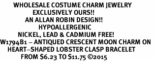 <BR>         WHOLESALE COSTUME CHARM JEWELRY  <BR>                      EXCLUSIVELY OURS!!     <Br>                 AN ALLAN ROBIN DESIGN!!    <br>                          HYPOALLERGENIC  <BR>            NICKEL, LEAD & CADMIUM FREE!     <BR>W1794B1 - ANTIQUED CRESCENT MOON CHARM ON  <BR>     HEART-SHAPED LOBSTER CLASP BRACELET  <BR>              FROM $6.23 TO $11.75 �15
