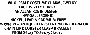<BR>         WHOLESALE COSTUME CHARM JEWELRY  <BR>                      EXCLUSIVELY OURS!!     <Br>                 AN ALLAN ROBIN DESIGN!!    <br>                          HYPOALLERGENIC  <BR>            NICKEL, LEAD & CADMIUM FREE!     <BR>W1794B2 - ANTIQUED CRESCENT MOON CHARM ON  <BR>     CHAIN LINK LOBSTER CLASP BRACELET  <BR>              FROM $6.23 TO $11.75 �15