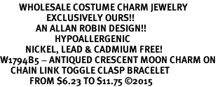 <BR>         WHOLESALE COSTUME CHARM JEWELRY  <BR>                      EXCLUSIVELY OURS!!     <Br>                 AN ALLAN ROBIN DESIGN!!    <br>                          HYPOALLERGENIC  <BR>            NICKEL, LEAD & CADMIUM FREE!     <BR>W1794B5 - ANTIQUED CRESCENT MOON CHARM ON  <BR>     CHAIN LINK TOGGLE CLASP BRACELET  <BR>              FROM $6.23 TO $11.75 �15