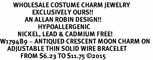<BR>         WHOLESALE COSTUME CHARM JEWELRY  <BR>                      EXCLUSIVELY OURS!!     <Br>                 AN ALLAN ROBIN DESIGN!!    <br>                          HYPOALLERGENIC  <BR>            NICKEL, LEAD & CADMIUM FREE!     <BR>W1794B9 - ANTIQUED CRESCENT MOON CHARM ON  <BR>     ADJUSTABLE THIN SOLID WIRE BRACELET  <BR>              FROM $6.23 TO $11.75 ©2015