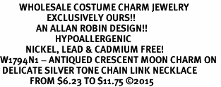 <BR>         WHOLESALE COSTUME CHARM JEWELRY  <BR>                      EXCLUSIVELY OURS!!     <Br>                 AN ALLAN ROBIN DESIGN!!    <br>                          HYPOALLERGENIC  <BR>            NICKEL, LEAD & CADMIUM FREE!     <BR>W1794N1 - ANTIQUED CRESCENT MOON CHARM ON  <BR> DELICATE SILVER TONE CHAIN LINK NECKLACE <BR>              FROM $6.23 TO $11.75 �15