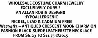 <BR>         WHOLESALE COSTUME CHARM JEWELRY  <BR>                      EXCLUSIVELY OURS!!     <Br>                 AN ALLAN ROBIN DESIGN!!    <br>                          HYPOALLERGENIC  <BR>            NICKEL, LEAD & CADMIUM FREE!     <BR>W1794N3 - ANTIQUED CRESCENT MOON CHARM ON  <BR> FASHION BLACK SUEDE LEATHERETTE NECKLACE  <BR>              FROM $6.23 TO $11.75 �15