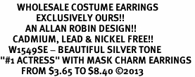 "<br>        WHOLESALE COSTUME EARRINGS <bR>                 EXCLUSIVELY OURS!! <BR>            AN ALLAN ROBIN DESIGN!! <BR>      CADMIUM, LEAD & NICKEL FREE!! <BR>    W1549SE - BEAUTIFUL SILVER TONE <Br>""#1 ACTRESS"" WITH MASK CHARM EARRINGS <BR>          FROM $3.65 TO $8.40 �13"