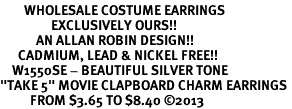 "<br>        WHOLESALE COSTUME EARRINGS <bR>                 EXCLUSIVELY OURS!! <BR>            AN ALLAN ROBIN DESIGN!! <BR>      CADMIUM, LEAD & NICKEL FREE!! <BR>    W1550SE - BEAUTIFUL SILVER TONE <Br>""TAKE 5"" MOVIE CLAPBOARD CHARM EARRINGS <BR>          FROM $3.65 TO $8.40 �13"
