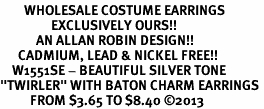 "<br>        WHOLESALE COSTUME EARRINGS <bR>                 EXCLUSIVELY OURS!! <BR>            AN ALLAN ROBIN DESIGN!! <BR>      CADMIUM, LEAD & NICKEL FREE!! <BR>    W1551SE - BEAUTIFUL SILVER TONE <Br>""TWIRLER"" WITH BATON CHARM EARRINGS <BR>          FROM $3.65 TO $8.40 �13"