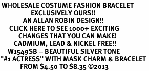 "<br> WHOLESALE COSTUME FASHION BRACELET <bR>                    EXCLUSIVELY OURS!!<BR>               AN ALLAN ROBIN DESIGN!!<BR>      CLICK HERE TO SEE 1000+ EXCITING<BR>            CHANGES THAT YOU CAN MAKE!<BR>         CADMIUM, LEAD & NICKEL FREE!!<BR>     W1549SB - BEAUTIFUL SILVER TONE <Br>""#1 ACTRESS"" WITH MASK CHARM & BRACELET <BR>             FROM $4.50 TO $8.35 �13"