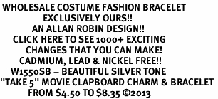 "<br> WHOLESALE COSTUME FASHION BRACELET <bR>                    EXCLUSIVELY OURS!!<BR>               AN ALLAN ROBIN DESIGN!!<BR>      CLICK HERE TO SEE 1000+ EXCITING<BR>            CHANGES THAT YOU CAN MAKE!<BR>         CADMIUM, LEAD & NICKEL FREE!!<BR>     W1550SB - BEAUTIFUL SILVER TONE <Br>""TAKE 5"" MOVIE CLAPBOARD CHARM & BRACELET <BR>             FROM $4.50 TO $8.35 �13"