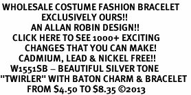 "<br> WHOLESALE COSTUME FASHION BRACELET <bR>                    EXCLUSIVELY OURS!!<BR>               AN ALLAN ROBIN DESIGN!!<BR>      CLICK HERE TO SEE 1000+ EXCITING<BR>            CHANGES THAT YOU CAN MAKE!<BR>         CADMIUM, LEAD & NICKEL FREE!!<BR>     W1551SB - BEAUTIFUL SILVER TONE <Br>""TWIRLER"" WITH BATON CHARM & BRACELET <BR>             FROM $4.50 TO $8.35 �13"