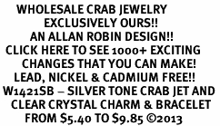 <BR>      WHOLESALE CRAB JEWELRY<bR>                EXCLUSIVELY OURS!! <Br>           AN ALLAN ROBIN DESIGN!! <BR>  CLICK HERE TO SEE 1000+ EXCITING <BR>        CHANGES THAT YOU CAN MAKE! <BR>     LEAD, NICKEL & CADMIUM FREE!! <BR> W1421SB - SILVER TONE CRAB JET AND <BR>    CLEAR CRYSTAL CHARM & BRACELET <BR>         FROM $5.40 TO $9.85 ©2013