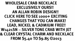 <BR>      WHOLESALE CRAB NECKLACE<bR>                   EXCLUSIVELY OURS!! <Br>              AN ALLAN ROBIN DESIGN!! <BR>     CLICK HERE TO SEE 1000+ EXCITING <BR>           CHANGES THAT YOU CAN MAKE! <BR>        LEAD, NICKEL & CADMIUM FREE!! <BR> W1421SN - SILVER TONE CRAB WITH JET <BR>& CLEAR CRYSTAL CHARM AND NECKLACE <BR>            FROM $5.40 TO $9.85 ©2013