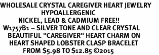 "<BR>WHOLESALE CRYSTAL CAREGIVER HEART JEWELRY     <br>                           HYPOALLERGENIC     <BR>            NICKEL, LEAD & CADMIUM FREE!!     <BR>  W1757B1 - SILVER TONE AND CLEAR CRYSTAL    <BR>     BEAUTIFUL ""CAREGIVER"" HEART CHARM ON     <BR>      HEART SHAPED LOBSTER CLASP BRACELET    <br>               FROM $5.98 TO $12.85 �15"
