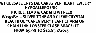 "<BR>WHOLESALE CRYSTAL CAREGIVER HEART JEWELRY     <br>                           HYPOALLERGENIC     <BR>            NICKEL, LEAD & CADMIUM FREE!!     <BR>  W1757B2 - SILVER TONE AND CLEAR CRYSTAL    <BR>     BEAUTIFUL ""CAREGIVER"" HEART CHARM ON     <BR>        CHAIN LINK LOBSTER CLASP BRACELET    <br>               FROM $5.98 TO $12.85 �15"