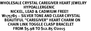 "<BR>WHOLESALE CRYSTAL CAREGIVER HEART JEWELRY     <br>                           HYPOALLERGENIC     <BR>            NICKEL, LEAD & CADMIUM FREE!!     <BR>  W1757B5 - SILVER TONE AND CLEAR CRYSTAL    <BR>     BEAUTIFUL ""CAREGIVER"" HEART CHARM ON     <BR>         CHAIN LINK TOGGLE CLASP BRACELET    <br>               FROM $5.98 TO $12.85 �15"