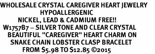 """<BR>WHOLESALE CRYSTAL CAREGIVER HEART JEWELRY     <br>                           HYPOALLERGENIC     <BR>            NICKEL, LEAD & CADMIUM FREE!!     <BR>  W1757B7 - SILVER TONE AND CLEAR CRYSTAL    <BR>     BEAUTIFUL """"CAREGIVER"""" HEART CHARM ON     <BR>       SNAKE CHAIN LOBSTER CLASP BRACELET    <br>               FROM $5.98 TO $12.85 �15"""