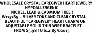 "<BR>WHOLESALE CRYSTAL CAREGIVER HEART JEWELRY     <br>                           HYPOALLERGENIC     <BR>            NICKEL, LEAD & CADMIUM FREE!!     <BR>  W1757B9 - SILVER TONE AND CLEAR CRYSTAL    <BR>     BEAUTIFUL ""CAREGIVER"" HEART CHARM ON     <BR>      ADJUSTABLE SOLID THIN WIRE BRACELET    <br>               FROM $5.98 TO $12.85 �15"