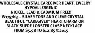 "<BR>WHOLESALE CRYSTAL CAREGIVER HEART JEWELRY     <br>                           HYPOALLERGENIC     <BR>            NICKEL, LEAD & CADMIUM FREE!!     <BR>  W1757N3 - SILVER TONE AND CLEAR CRYSTAL    <BR>     BEAUTIFUL ""CAREGIVER"" HEART CHARM ON     <BR>       BLACK SUEDE LOBSTER CLASP NECKLACE    <br>               FROM $5.98 TO $12.85 ©2015"
