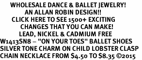 "<bR>       WHOLESALE DANCE & BALLET JEWELRY! <BR>                 AN ALLAN ROBIN DESIGN!! <BR>        CLICK HERE TO SEE 1500+ EXCITING <BR>              CHANGES THAT YOU CAN MAKE! <BR>             LEAD, NICKEL & CADMIUM FREE <BR  >W1413SN8 - ""ON YOUR TOES"" BALLET SHOES  <Br>SILVER TONE CHARM ON CHILD LOBSTER CLASP  <BR>CHAIN NECKLACE FROM $4.50 TO $8.35 �15"