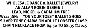 "<bR>       WHOLESALE DANCE & BALLET JEWELRY! <BR>                 AN ALLAN ROBIN DESIGN!! <BR>             LEAD, NICKEL & CADMIUM FREE <BR  >W1413SN1 - ""ON YOUR TOES"" BALLET SHOES  <Br>SILVER TONE CHARM ON ADULT LOBSTER CLASP  <BR>   CHAIN NECKLACE FROM $4.50 TO $8.35 �15"