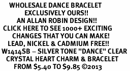 "<BR>      WHOLESALE DANCE BRACELET<bR>                EXCLUSIVELY OURS!! <Br>           AN ALLAN ROBIN DESIGN!! <BR>  CLICK HERE TO SEE 1000+ EXCITING <BR>        CHANGES THAT YOU CAN MAKE! <BR>     LEAD, NICKEL & CADMIUM FREE!! <BR> W1414SB - SILVER TONE ""DANCE"" CLEAR <BR>    CRYSTAL HEART CHARM & BRACELET <BR>         FROM $5.40 TO $9.85 ©2013"