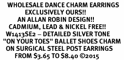 "<br>     WHOLESALE DANCE CHARM EARRINGS  <bR>                 EXCLUSIVELY OURS!!   <BR>            AN ALLAN ROBIN DESIGN!!   <BR>      CADMIUM, LEAD & NICKEL FREE!!   <BR>    W1413SE2 - DETAILED SILVER TONE   <Br>  ""ON YOUR TOES"" BALLET SHOES CHARM  <BR>    ON SURGICAL STEEL POST EARRINGS   <BR>          FROM $3.65 TO $8.40 ©2015"