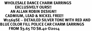 <br>     WHOLESALE DANCE CHARM EARRINGS <bR>                 EXCLUSIVELY OURS!! <BR>            AN ALLAN ROBIN DESIGN!! <BR>      CADMIUM, LEAD & NICKEL FREE!! <BR>    W1569SE - DETAILED SILVER TONE WITH RED AND <Br>BLUE COLOR FILL POLICE CAR CHARM EARRINGS <BR>          FROM $3.65 TO $8.40 �14