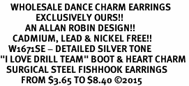 "<br>     WHOLESALE DANCE CHARM EARRINGS  <bR>                 EXCLUSIVELY OURS!!  <BR>            AN ALLAN ROBIN DESIGN!!  <BR>      CADMIUM, LEAD & NICKEL FREE!!  <BR>    W1671SE - DETAILED SILVER TONE  <Br>""I LOVE DRILL TEAM"" BOOT & HEART CHARM <BR>   SURGICAL STEEL FISHHOOK EARRINGS  <BR>          FROM $3.65 TO $8.40 ©2015"