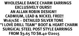 "<br>     WHOLESALE DANCE CHARM EARRINGS  <bR>                 EXCLUSIVELY OURS!!  <BR>            AN ALLAN ROBIN DESIGN!!  <BR>      CADMIUM, LEAD & NICKEL FREE!!  <BR>    W1671SE - DETAILED SILVER TONE  <Br>""I LOVE DRILL TEAM"" BOOT & HEART CHARM <BR>   SURGICAL STEEL POST STYLE EARRINGS  <BR>          FROM $3.65 TO $8.40 ©2015"