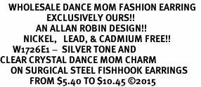 <BR>    WHOLESALE DANCE MOM FASHION EARRING  <bR>                      EXCLUSIVELY OURS!!  <Br>                 AN ALLAN ROBIN DESIGN!!  <BR>           NICKEL,   LEAD, & CADMIUM FREE!!  <BR>      W1726E1 -  SILVER TONE AND  <BR>CLEAR CRYSTAL DANCE MOM CHARM  <BR>     ON SURGICAL STEEL FISHHOOK EARRINGS <BR>              FROM $5.40 TO $10.45 ©2015