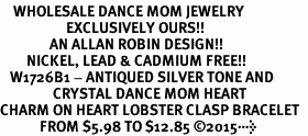 <BR>    WHOLESALE DANCE MOM JEWELRY  <bR>                    EXCLUSIVELY OURS!!  <Br>               AN ALLAN ROBIN DESIGN!!  <BR>        NICKEL, LEAD & CADMIUM FREE!!  <BR>   W1726B1 - ANTIQUED SILVER TONE AND  <BR>                CRYSTAL DANCE MOM HEART <BR>CHARM ON HEART LOBSTER CLASP BRACELET  <Br>            FROM $5.98 TO $12.85 �15>